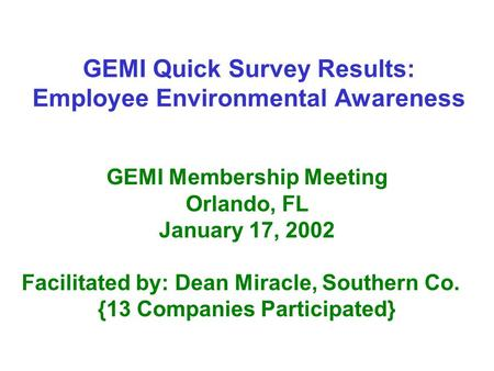 GEMI Quick Survey Results: Employee Environmental Awareness GEMI Membership Meeting Orlando, FL January 17, 2002 Facilitated by: Dean Miracle, Southern.