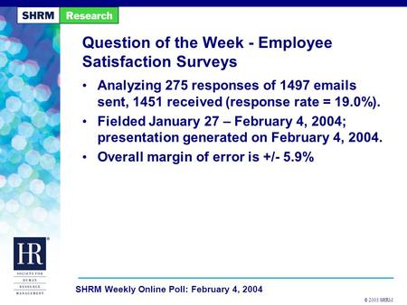 © 2003 SHRM SHRM Weekly Online Poll: February 4, 2004 Question of the Week - Employee Satisfaction Surveys Analyzing 275 responses of 1497 emails sent,