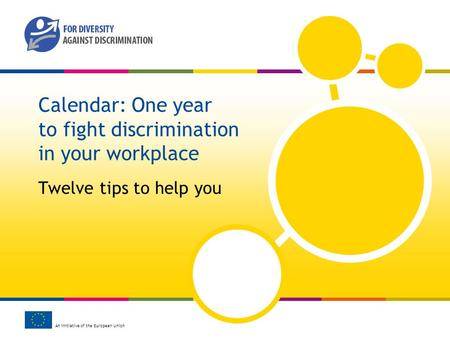 An initiative of the European Union Calendar: One year to fight discrimination in your workplace Twelve tips to help you.