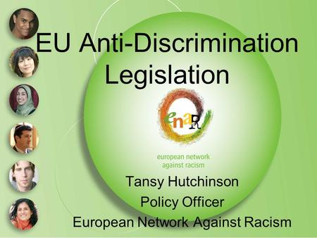 EU Anti-Discrimination Legislation Tansy Hutchinson Policy Officer European Network Against Racism.