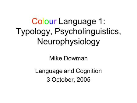 Colour Language 1: Typology, Psycholinguistics, Neurophysiology Mike Dowman Language and Cognition 3 October, 2005.