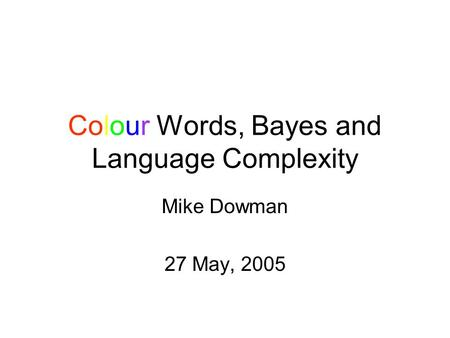 Colour Words, Bayes and Language Complexity Mike Dowman 27 May, 2005.