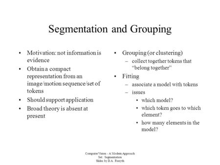 Computer Vision - A Modern Approach Set: Segmentation Slides by D.A. Forsyth Segmentation and Grouping Motivation: not information is evidence Obtain a.