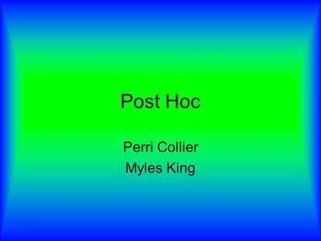 Post Hoc Perri Collier Myles King. Post Hoc Event A happened immediately prior to event B. Therefore, A caused B. Post Hoc also manifests itself as a.
