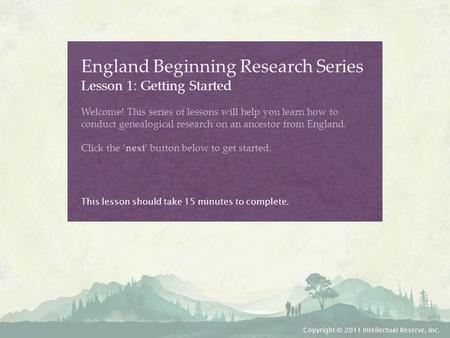 England Beginning Research Series Lesson 1: Getting Started Welcome! This series of lessons will help you learn how to conduct genealogical research on.