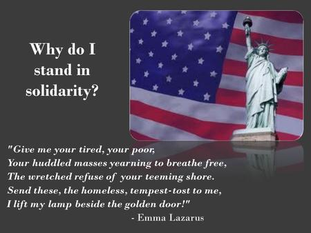 Why do I stand in solidarity? Give me your tired, your poor, Your huddled masses yearning to breathe free, The wretched refuse of your teeming shore.