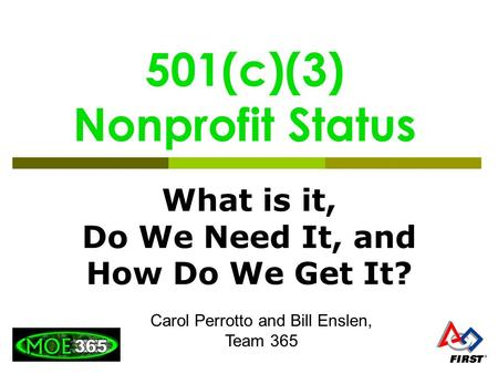 501(c)(3) Nonprofit Status What is it, Do We Need It, and How Do We Get It? Carol Perrotto and Bill Enslen, Team 365.