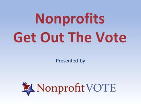 Nonprofits Get Out The Vote Presented by. ABOUT US About Us Founded in 2005, Nonprofit VOTE partners with America's nonprofits to help the people they.