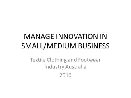 MANAGE INNOVATION IN SMALL/MEDIUM BUSINESS Textile Clothing and Footwear Industry Australia 2010.