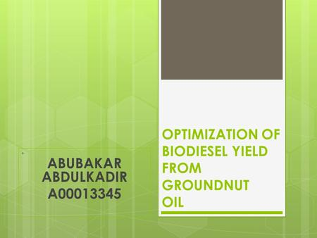 OPTIMIZATION OF BIODIESEL YIELD FROM GROUNDNUT OIL By ABUBAKAR ABDULKADIR A00013345.