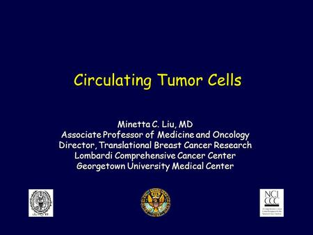 Circulating Tumor Cells Minetta C. Liu, MD Associate Professor of Medicine and Oncology Director, Translational Breast Cancer Research Lombardi Comprehensive.