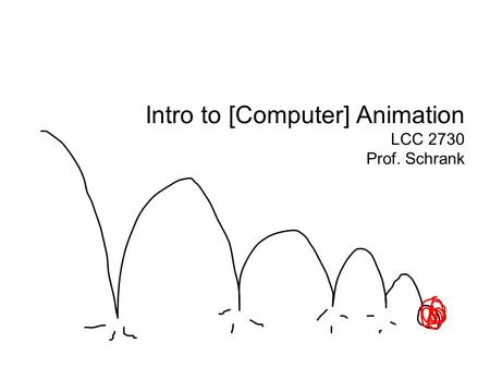Intro to [Computer] Animation LCC 2730 Prof. Schrank.