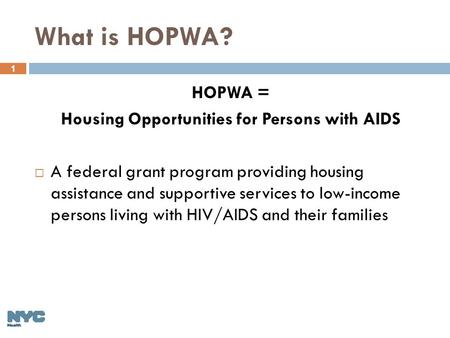 1 What is HOPWA? HOPWA = Housing Opportunities for Persons with AIDS  A federal grant program providing housing assistance and supportive services to.