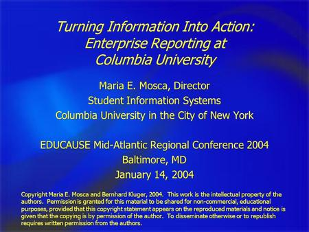 Turning Information Into Action: Enterprise Reporting at Columbia University Maria E. Mosca, Director Student Information Systems Columbia University in.