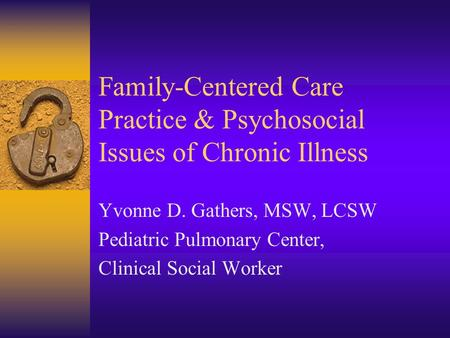 Family-Centered Care Practice & Psychosocial Issues of Chronic Illness Yvonne D. Gathers, MSW, LCSW Pediatric Pulmonary Center, Clinical Social Worker.