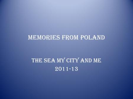 MEMORIES FROM POLAND THE SEA MY CITY AND ME 2011-13.