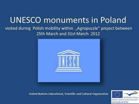 "UNESCO monuments in Poland visited during Polish mobility within ""Agropuzzle"" project between 25th March and 31st March 2012 United Nations Educational,"