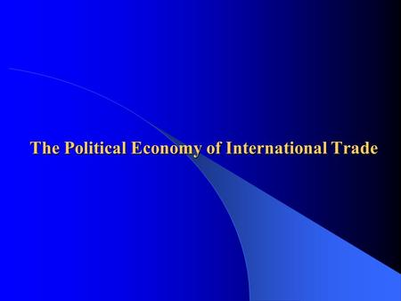 "The Political Economy of International Trade. Governments and Trade  More often governments manage trade (… level the ""playing-field"") – Restriction."