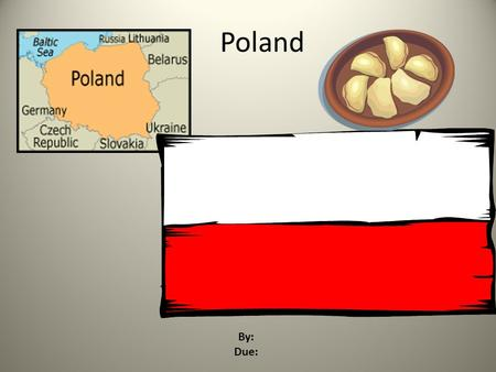 Poland By: Due: Introduction Poland is located in Europe. Germany, the Czech Republic,Slovakia, Lithuania, Belarus, Ukraine, Russia and the Baltic Sea.