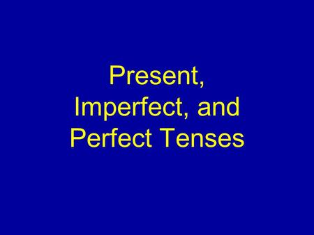 Present, Imperfect, and Perfect Tenses English has a present tense and a past tense.