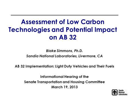 Assessment of Low Carbon Technologies and Potential Impact on AB 32 Blake Simmons, Ph.D. Sandia National Laboratories, Livermore, CA AB 32 Implementation:
