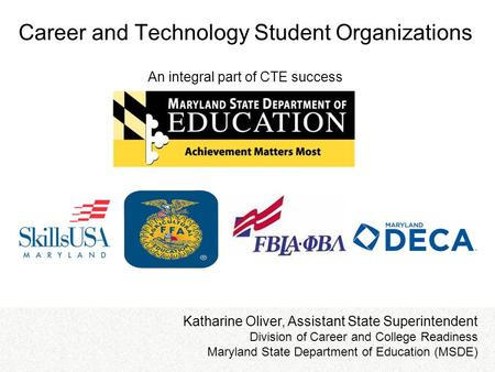 Career and Technology Student Organizations An integral part of CTE success Katharine Oliver, Assistant State Superintendent Division of Career and College.