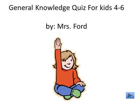 General Knowledge Quiz For kids 4-6 by: Mrs. Ford.