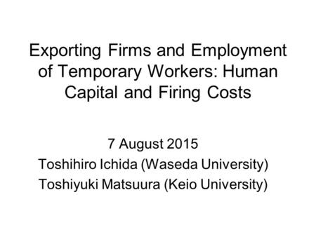 Exporting Firms and Employment of Temporary Workers: Human Capital and Firing Costs 7 August 2015 Toshihiro Ichida (Waseda University) Toshiyuki Matsuura.