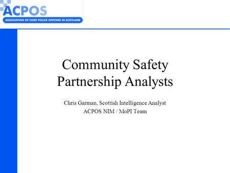 Community Safety Partnership Analysts Chris Garman, Scottish Intelligence Analyst ACPOS NIM / MoPI Team.
