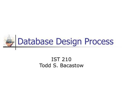 IST 210 Database Design Process IST 210 Todd S. Bacastow.