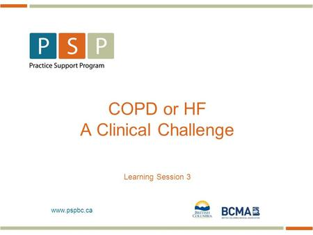 Www.pspbc.ca COPD or HF A Clinical Challenge Learning Session 3.