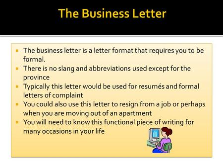  The business letter is a letter format that requires you to be formal.  There is no slang and abbreviations used except for the province  Typically.