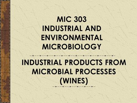 MIC 303 INDUSTRIAL AND ENVIRONMENTAL MICROBIOLOGY INDUSTRIAL PRODUCTS FROM MICROBIAL PROCESSES (WINES)