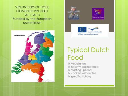 "Typical Dutch Food 1x Vegetarian 1x healthy cooked meat 1x ""fasting"" period 1x cooked without fire 1x specific holiday VOLUNTEERS OF HOPE COMENIUS PROJECT."