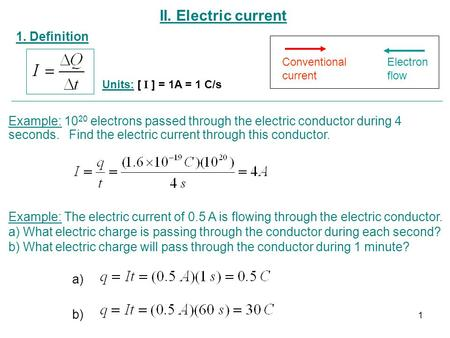 II. Electric current 1. Definition Units: [ I ] = 1A = 1 C/s Conventional current Electron flow Example: 10 20 electrons passed through the electric conductor.
