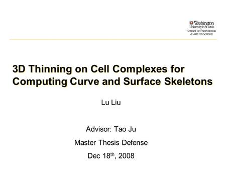 3D Thinning on Cell Complexes for Computing Curve and Surface Skeletons Lu Liu Advisor: Tao Ju Master Thesis Defense Dec 18 th, 2008.