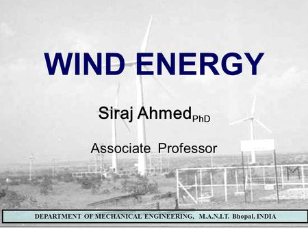 WIND ENERGY LAB, DEPARTMENT OF MECHANICAL ENGINEERING, MANIT BHOPALDEPARTMENT OF MECHANICAL ENGINEERING, M.A.N.I.T. Bhopal, INDIA WIND ENERGY Siraj Ahmed.