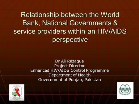 Relationship between the World Bank, National Governments & service providers within an HIV/AIDS perspective Dr Ali Razaque Project Director Enhanced HIV/AIDS.