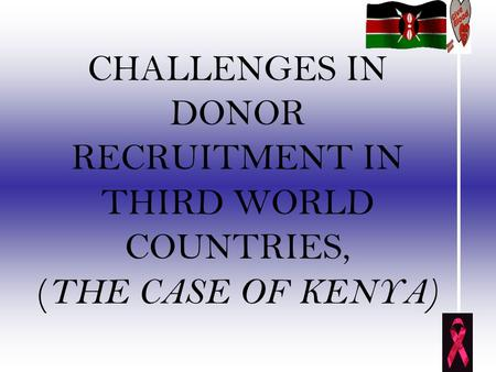 CHALLENGES IN DONOR RECRUITMENT IN THIRD WORLD COUNTRIES, ( THE CASE OF KENYA)
