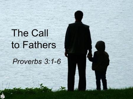 The Call to Fathers Proverbs 3:1-6. Needed: Godly Fathers Fatherless homes Engaged in rearing children –Joseph, Luke 2:51-52 –The carpenter taught his.