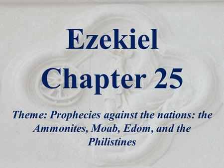 Ezekiel Chapter 25 Theme: Prophecies against the nations: the Ammonites, Moab, Edom, and the Philistines.