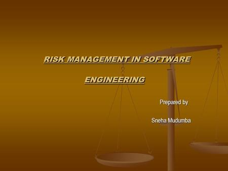 RISK MANAGEMENT IN SOFTWARE ENGINEERING RISK MANAGEMENT IN SOFTWARE ENGINEERING Prepared by Prepared by Sneha Mudumba Sneha Mudumba.