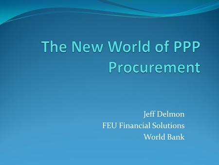Jeff Delmon FEU Financial Solutions World Bank. Why PPP? Procurement efficiency Lifecycle management Design/construction/operation management Monetizing.