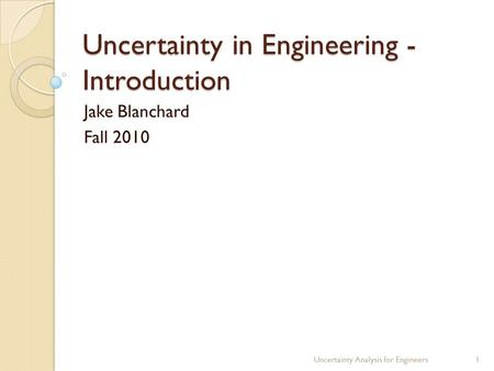 Uncertainty in Engineering - Introduction Jake Blanchard Fall 2010 Uncertainty Analysis for Engineers1.