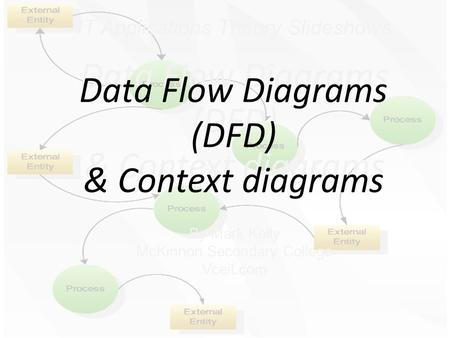 IT Applications Theory Slideshows Data Flow Diagrams (DFD) & Context diagrams By Mark Kelly McKinnon Secondary College Vceit.com Data Flow Diagrams (DFD)