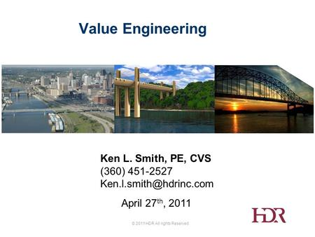 © 2011 HDR All rights Reserved. Value Engineering Ken L. Smith, PE, CVS (360) 451-2527 April 27 th, 2011.