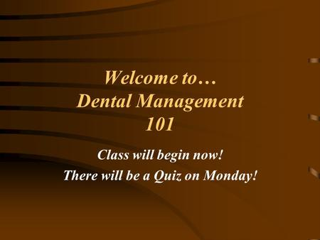 Welcome to… Dental Management 101 Class will begin now! There will be a Quiz on Monday!