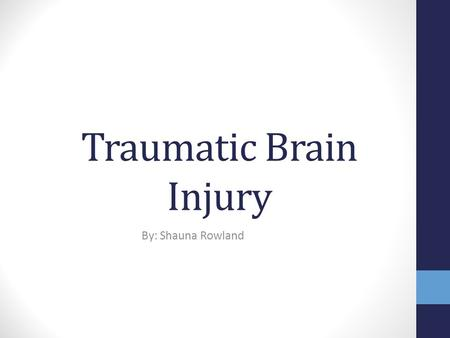 Traumatic Brain Injury By: Shauna Rowland. What is TBI? According to the IDEA, Traumatic brain injury means an acquired injury to the brain caused by.