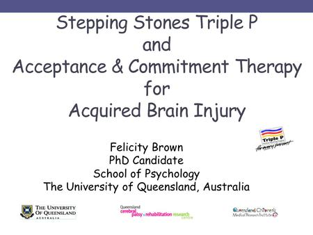 Stepping Stones Triple P and Acceptance & Commitment Therapy for Acquired Brain Injury Felicity Brown PhD Candidate School of Psychology The University.
