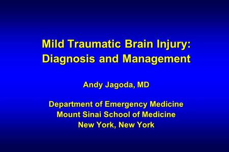 Mild Traumatic Brain Injury: Diagnosis and Management Andy Jagoda, MD Department of Emergency Medicine Mount Sinai School of Medicine New York, New York.